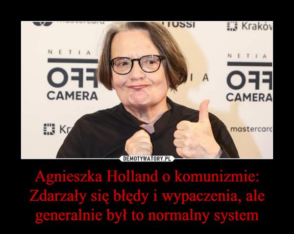 Agnieszka Holland o komunizmie: Zdarzały się błędy i wypaczenia, ale generalnie był to normalny system –