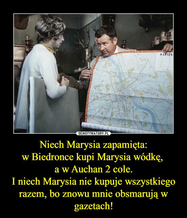 Niech Marysia zapamięta:w Biedronce kupi Marysia wódkę, a w Auchan 2 cole.I niech Marysia nie kupuje wszystkiego razem, bo znowu mnie obsmarują w gazetach! –
