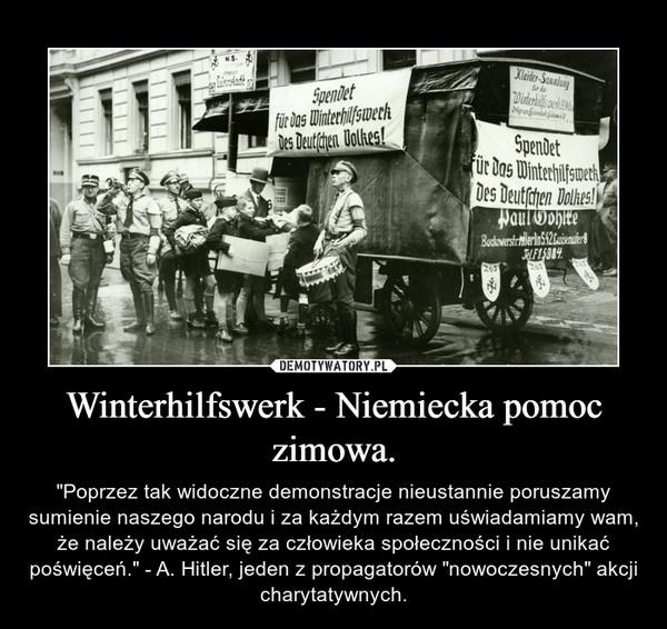 """Winterhilfswerk - Niemiecka pomoc zimowa. – """"Poprzez tak widoczne demonstracje nieustannie poruszamy sumienie naszego narodu i za każdym razem uświadamiamy wam, że należy uważać się za człowieka społeczności i nie unikać poświęceń."""" - A. Hitler, jeden z propagatorów """"nowoczesnych"""" akcji charytatywnych."""