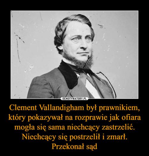 Clement Vallandigham był prawnikiem, który pokazywał na rozprawie jak ofiara mogła się sama niechcący zastrzelić. Niechcący się postrzelił i zmarł. Przekonał sąd