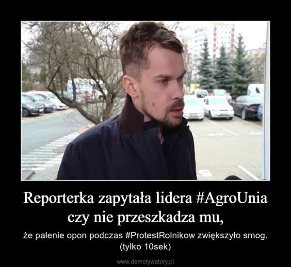 Reporterka zapytała lidera #AgroUnia czy nie przeszkadza mu, – że palenie opon podczas #ProtestRolnikow zwiększyło smog. (tylko 10sek)