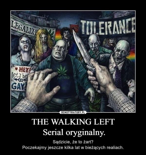THE WALKING LEFT Serial oryginalny. – Sądzicie, że to żart?Poczekajmy jeszcze kilka lat w bieżących realiach.