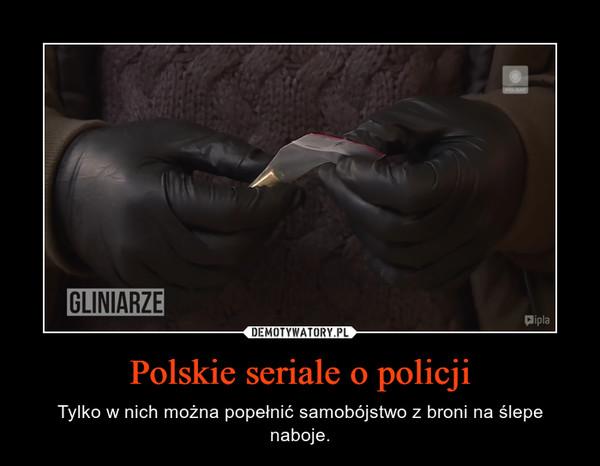 Polskie seriale o policji – Tylko w nich można popełnić samobójstwo z broni na ślepe naboje.