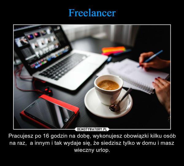 – Pracujesz po 16 godzin na dobę, wykonujesz obowiązki kilku osób na raz,  a innym i tak wydaje się, że siedzisz tylko w domu i masz wieczny urlop.