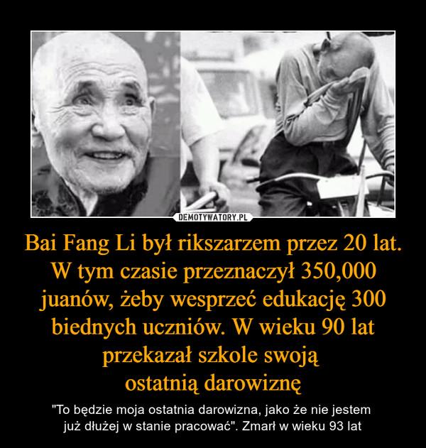 """Bai Fang Li był rikszarzem przez 20 lat. W tym czasie przeznaczył 350,000 juanów, żeby wesprzeć edukację 300 biednych uczniów. W wieku 90 lat przekazał szkole swoją ostatnią darowiznę – """"To będzie moja ostatnia darowizna, jako że nie jestem już dłużej w stanie pracować"""". Zmarł w wieku 93 lat"""