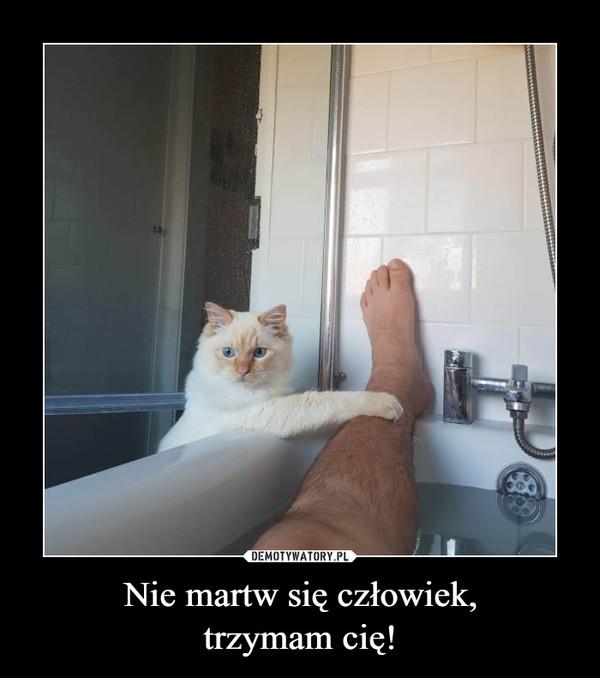 Nie martw się człowiek,trzymam cię! –