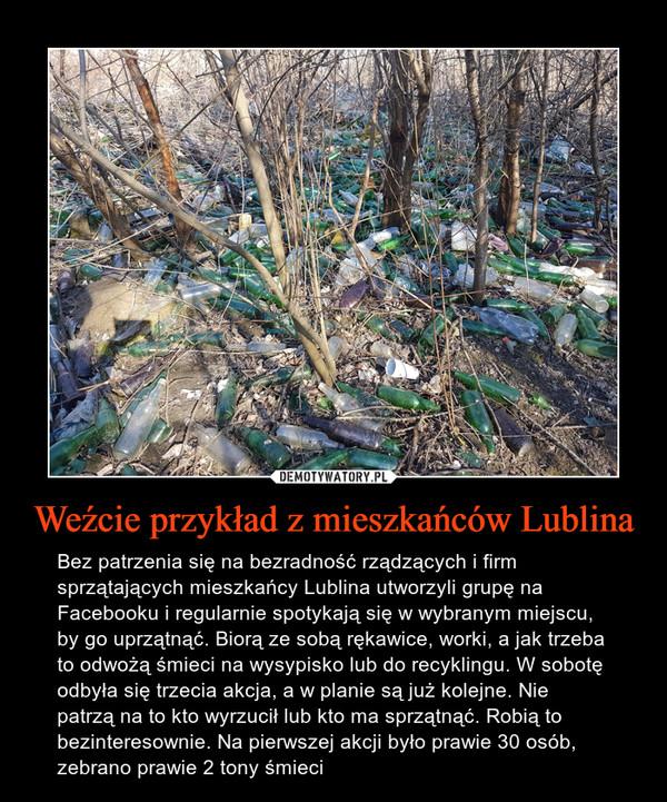 Weźcie przykład z mieszkańców Lublina – Bez patrzenia się na bezradność rządzących i firm sprzątających mieszkańcy Lublina utworzyli grupę na Facebooku i regularnie spotykają się w wybranym miejscu, by go uprzątnąć. Biorą ze sobą rękawice, worki, a jak trzeba to odwożą śmieci na wysypisko lub do recyklingu. W sobotę odbyła się trzecia akcja, a w planie są już kolejne. Nie patrzą na to kto wyrzucił lub kto ma sprzątnąć. Robią to bezinteresownie. Na pierwszej akcji było prawie 30 osób, zebrano prawie 2 tony śmieci