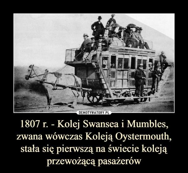 1807 r. - Kolej Swansea i Mumbles, zwana wówczas Koleją Oystermouth, stała się pierwszą na świecie koleją przewożącą pasażerów –