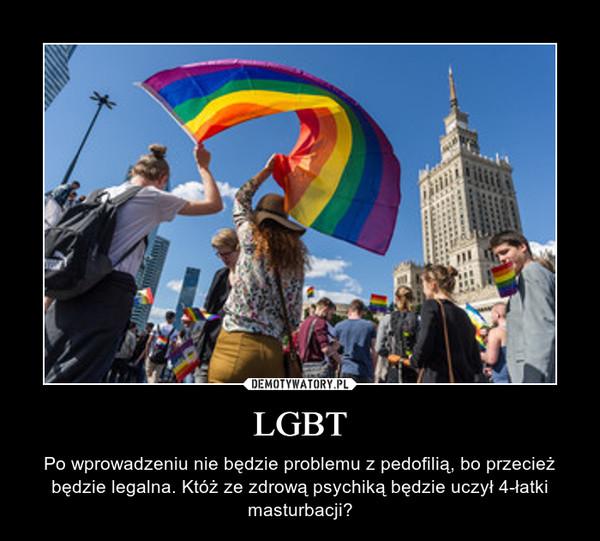 LGBT – Po wprowadzeniu nie będzie problemu z pedofilią, bo przecież będzie legalna. Któż ze zdrową psychiką będzie uczył 4-łatki masturbacji?