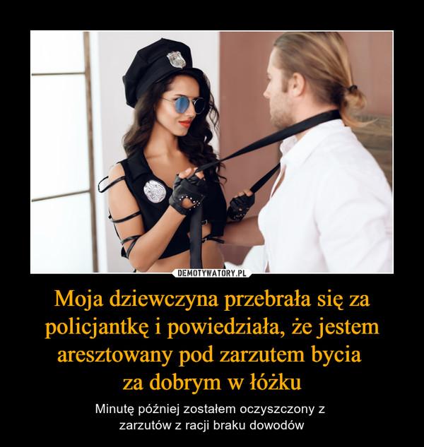 Moja dziewczyna przebrała się za policjantkę i powiedziała, że jestem aresztowany pod zarzutem bycia za dobrym w łóżku – Minutę później zostałem oczyszczony z zarzutów z racji braku dowodów