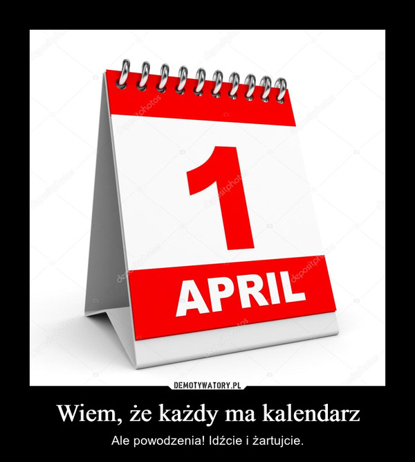 Wiem, że każdy ma kalendarz – Ale powodzenia! Idźcie i żartujcie.