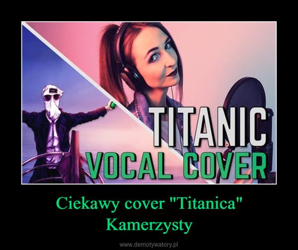 """Ciekawy cover """"Titanica"""" Kamerzysty –"""
