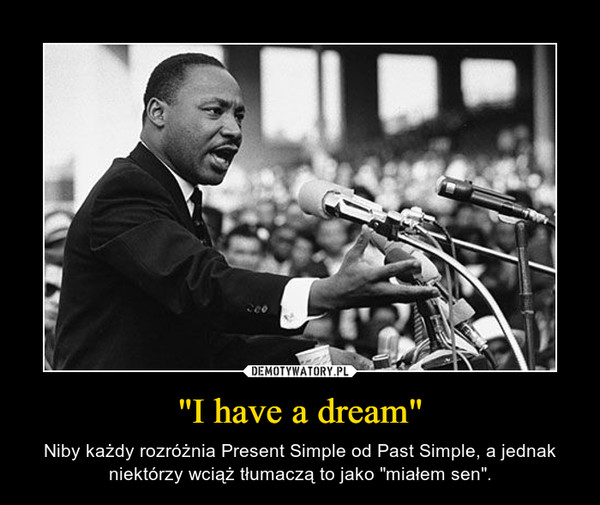"""""""I have a dream"""" – Niby każdy rozróżnia Present Simple od Past Simple, a jednak niektórzy wciąż tłumaczą to jako """"miałem sen""""."""