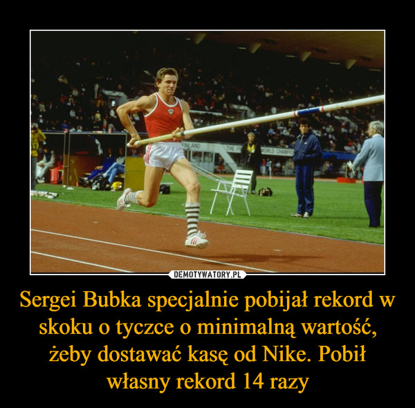 Sergei Bubka specjalnie pobijał rekord w skoku o tyczce o minimalną wartość, żeby dostawać kasę od Nike. Pobił własny rekord 14 razy –