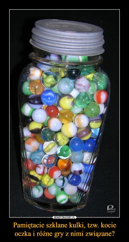 Pamiętacie szklane kulki, tzw. kocie oczka i różne gry z nimi związane? –