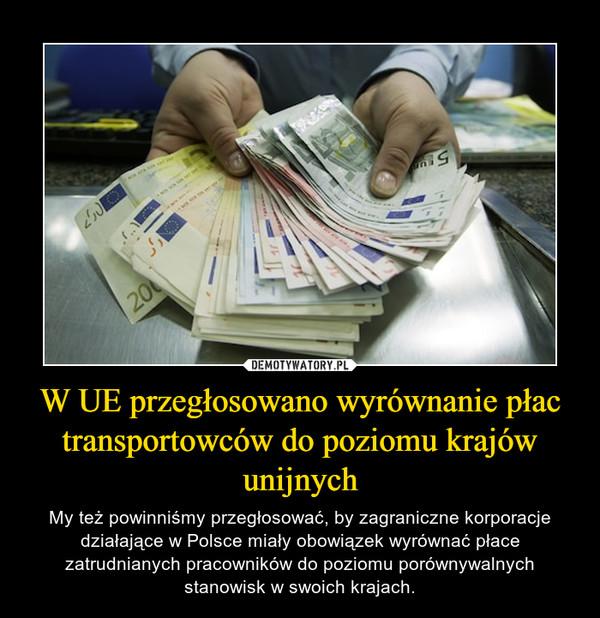 W UE przegłosowano wyrównanie płac transportowców do poziomu krajów unijnych – My też powinniśmy przegłosować, by zagraniczne korporacje działające w Polsce miały obowiązek wyrównać płace zatrudnianych pracowników do poziomu porównywalnych stanowisk w swoich krajach.