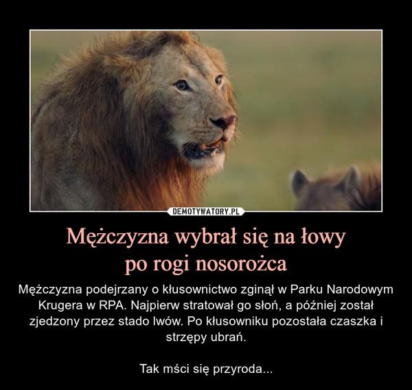 Mężczyzna wybrał się na łowypo rogi nosorożca – Mężczyzna podejrzany o kłusownictwo zginął w Parku Narodowym Krugera w RPA. Najpierw stratował go słoń, a później został zjedzony przez stado lwów. Po kłusowniku pozostała czaszka i strzępy ubrań.Tak mści się przyroda...
