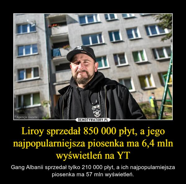 Liroy sprzedał 850 000 płyt, a jego najpopularniejsza piosenka ma 6,4 mln wyświetleń na YT – Gang Albanii sprzedał tylko 210 000 płyt, a ich najpopularniejsza piosenka ma 57 mln wyświetleń.
