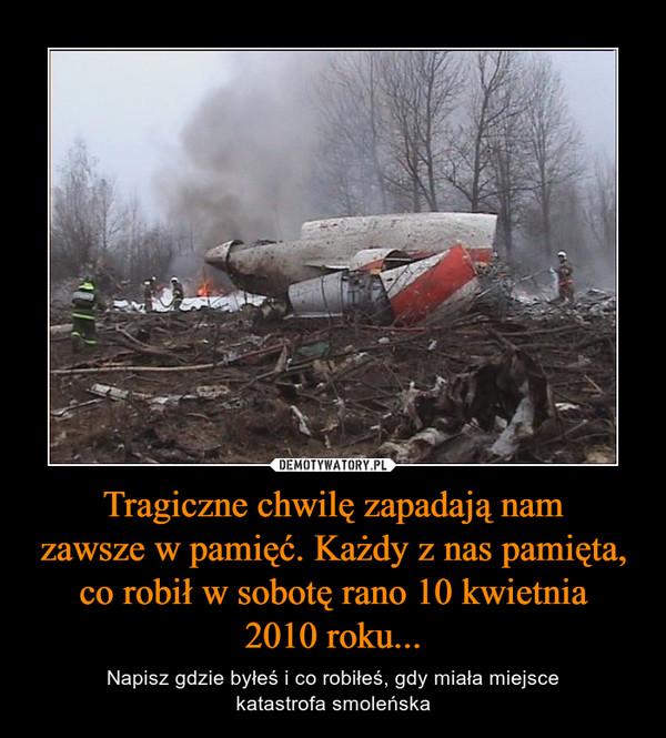 Tragiczne chwilę zapadają namzawsze w pamięć. Każdy z nas pamięta, co robił w sobotę rano 10 kwietnia2010 roku... – Napisz gdzie byłeś i co robiłeś, gdy miała miejscekatastrofa smoleńska