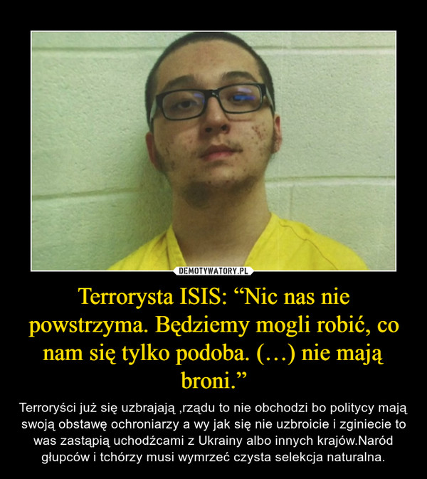 """Terrorysta ISIS: """"Nic nas nie powstrzyma. Będziemy mogli robić, co nam się tylko podoba. (…) nie mają broni."""" – Terroryści już się uzbrajają ,rządu to nie obchodzi bo politycy mają swoją obstawę ochroniarzy a wy jak się nie uzbroicie i zginiecie to was zastąpią uchodźcami z Ukrainy albo innych krajów.Naród głupców i tchórzy musi wymrzeć czysta selekcja naturalna."""