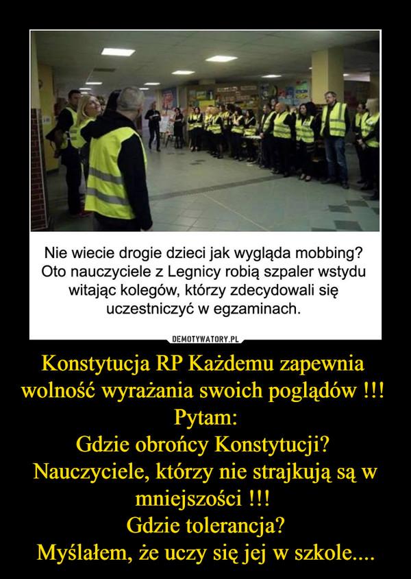 Konstytucja RP Każdemu zapewnia  wolność wyrażania swoich poglądów !!! Pytam:Gdzie obrońcy Konstytucji? Nauczyciele, którzy nie strajkują są w mniejszości !!! Gdzie tolerancja?Myślałem, że uczy się jej w szkole.... –