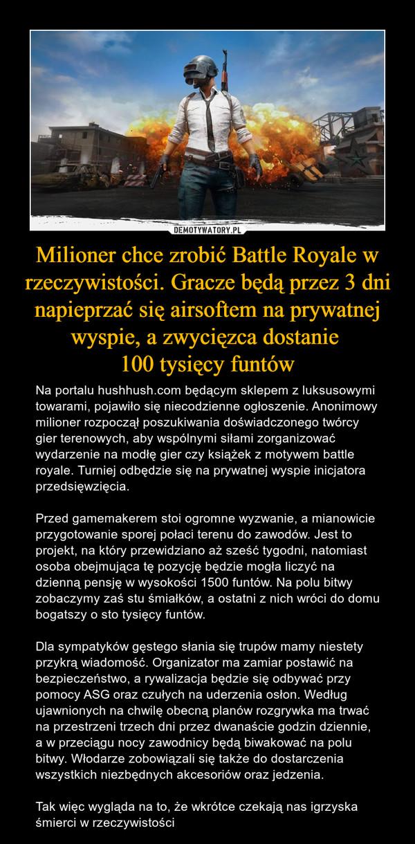 Milioner chce zrobić Battle Royale w rzeczywistości. Gracze będą przez 3 dni napieprzać się airsoftem na prywatnej wyspie, a zwycięzca dostanie 100 tysięcy funtów – Na portalu hushhush.com będącym sklepem z luksusowymi towarami, pojawiło się niecodzienne ogłoszenie. Anonimowy milioner rozpoczął poszukiwania doświadczonego twórcy gier terenowych, aby wspólnymi siłami zorganizować wydarzenie na modłę gier czy książek z motywem battle royale. Turniej odbędzie się na prywatnej wyspie inicjatora przedsięwzięcia.Przed gamemakerem stoi ogromne wyzwanie, a mianowicie przygotowanie sporej połaci terenu do zawodów. Jest to projekt, na który przewidziano aż sześć tygodni, natomiast osoba obejmująca tę pozycję będzie mogła liczyć na dzienną pensję w wysokości 1500 funtów. Na polu bitwy zobaczymy zaś stu śmiałków, a ostatni z nich wróci do domu bogatszy o sto tysięcy funtów.Dla sympatyków gęstego słania się trupów mamy niestety przykrą wiadomość. Organizator ma zamiar postawić na bezpieczeństwo, a rywalizacja będzie się odbywać przy pomocy ASG oraz czułych na uderzenia osłon. Według ujawnionych na chwilę obecną planów rozgrywka ma trwać na przestrzeni trzech dni przez dwanaście godzin dziennie, a w przeciągu nocy zawodnicy będą biwakować na polu bitwy. Włodarze zobowiązali się także do dostarczenia wszystkich niezbędnych akcesoriów oraz jedzenia.Tak więc wygląda na to, że wkrótce czekają nas igrzyska śmierci w rzeczywistości