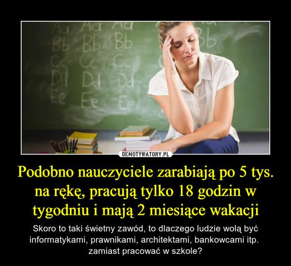 Podobno nauczyciele zarabiają po 5 tys. na rękę, pracują tylko 18 godzin w tygodniu i mają 2 miesiące wakacji – Skoro to taki świetny zawód, to dlaczego ludzie wolą być informatykami, prawnikami, architektami, bankowcami itp. zamiast pracować w szkole?