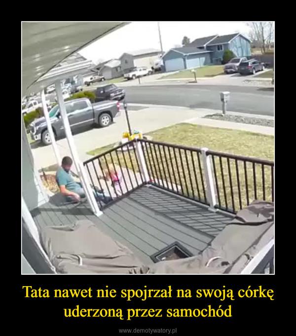 Tata nawet nie spojrzał na swoją córkę uderzoną przez samochód –