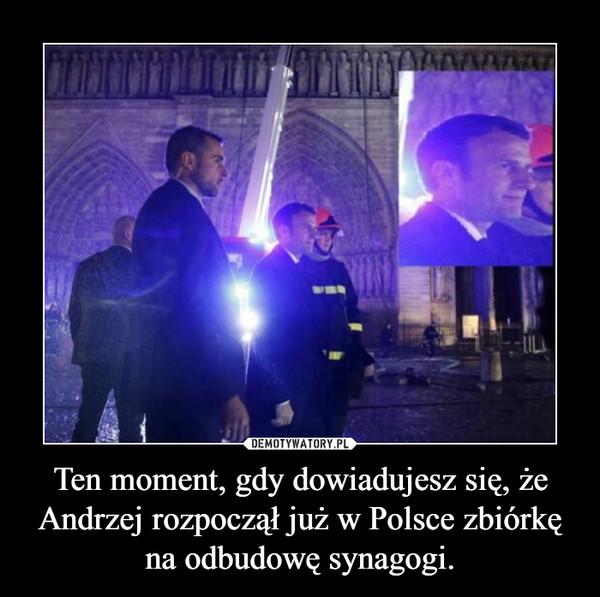 Ten moment, gdy dowiadujesz się, że Andrzej rozpoczął już w Polsce zbiórkę na odbudowę synagogi. –
