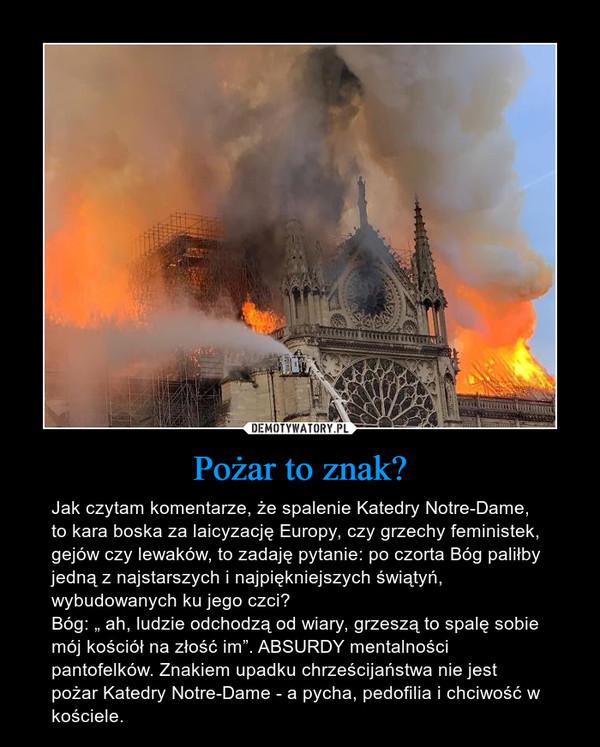 """Pożar to znak? – Jak czytam komentarze, że spalenie Katedry Notre-Dame, to kara boska za laicyzację Europy, czy grzechy feministek, gejów czy lewaków, to zadaję pytanie: po czorta Bóg paliłby jedną z najstarszych i najpiękniejszych świątyń, wybudowanych ku jego czci? Bóg: """" ah, ludzie odchodzą od wiary, grzeszą to spalę sobie mój kościół na złość im"""". ABSURDY mentalności pantofelków. Znakiem upadku chrześcijaństwa nie jest pożar Katedry Notre-Dame - a pycha, pedofilia i chciwość w kościele."""
