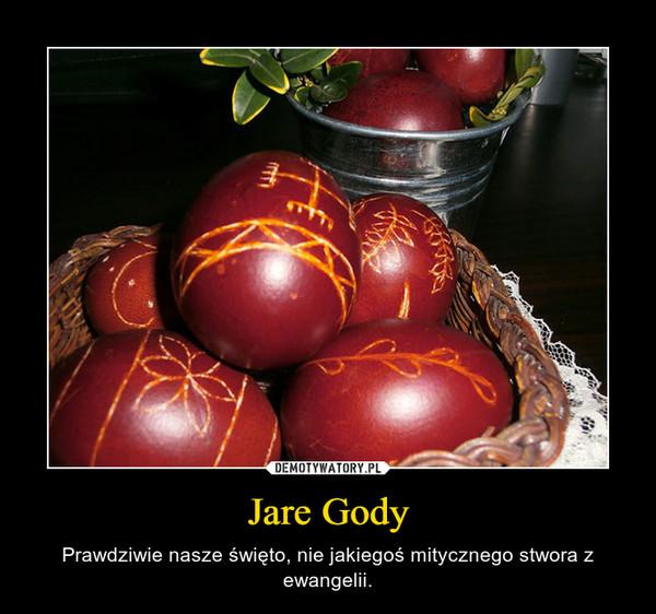 Jare Gody – Prawdziwie nasze święto, nie jakiegoś mitycznego stwora z ewangelii.
