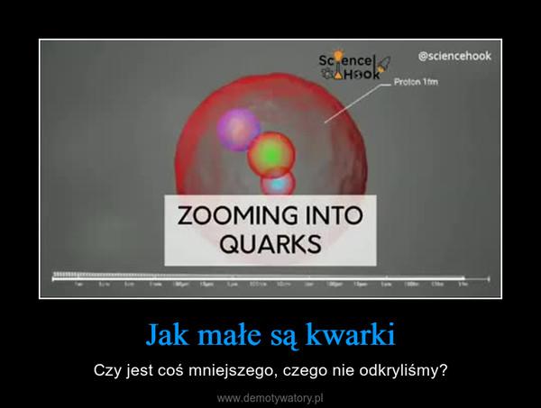 Jak małe są kwarki – Czy jest coś mniejszego, czego nie odkryliśmy?