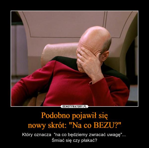 """Podobno pojawił sięnowy skrót: """"Na co BEZU?"""" – Który oznacza  """"na co będziemy zwracać uwagę""""... Śmiać się czy płakać?"""