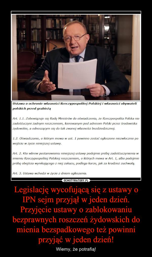 Legislację wycofującą się z ustawy o IPN sejm przyjął w jeden dzień. Przyjęcie ustawy o zablokowaniu bezprawnych roszczeń żydowskich do mienia bezspadkowego też powinni przyjąć w jeden dzień! – Wiemy, że potrafią!