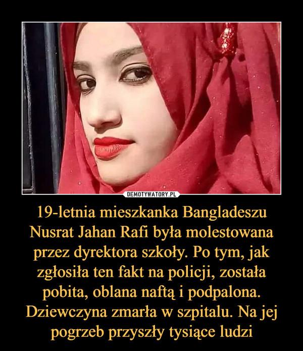 19-letnia mieszkanka Bangladeszu Nusrat Jahan Rafi była molestowana przez dyrektora szkoły. Po tym, jak zgłosiła ten fakt na policji, została pobita, oblana naftą i podpalona. Dziewczyna zmarła w szpitalu. Na jej pogrzeb przyszły tysiące ludzi –