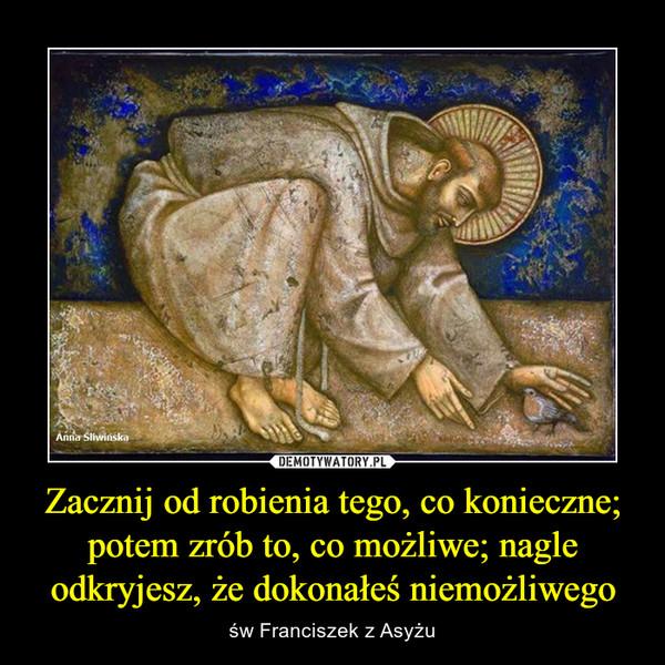 Zacznij od robienia tego, co konieczne; potem zrób to, co możliwe; nagle odkryjesz, że dokonałeś niemożliwego – św Franciszek z Asyżu