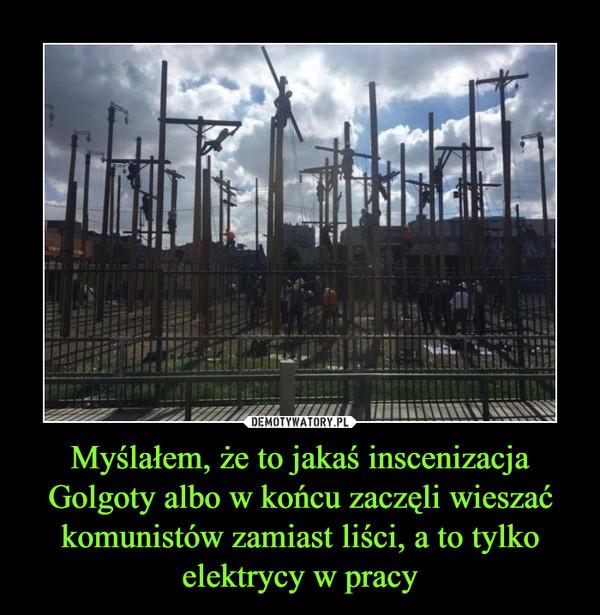 Myślałem, że to jakaś inscenizacja Golgoty albo w końcu zaczęli wieszać komunistów zamiast liści, a to tylko elektrycy w pracy –
