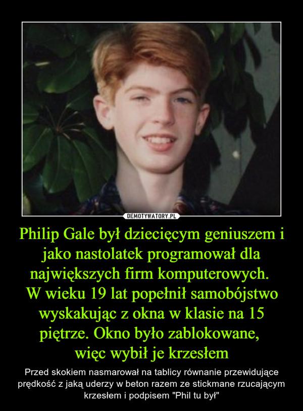 """Philip Gale był dziecięcym geniuszem i jako nastolatek programował dla największych firm komputerowych. W wieku 19 lat popełnił samobójstwo wyskakując z okna w klasie na 15 piętrze. Okno było zablokowane, więc wybił je krzesłem – Przed skokiem nasmarował na tablicy równanie przewidujące prędkość z jaką uderzy w beton razem ze stickmane rzucającym krzesłem i podpisem """"Phil tu był"""""""
