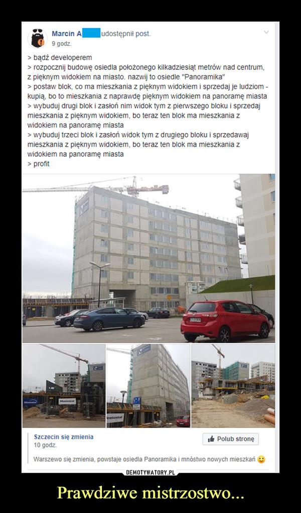 """Prawdziwe mistrzostwo... –  Marcin A9 godz.udostępnit post> bądź developerem> rozpocznij budowę osiedla położonego kilkadziesiąt metrów nad centrum,z pięknym widokiem na miasto. nazwij to osiedle """"Panoramika""""> postaw blok, co ma mieszkania z pięknym widokiem i sprzedaj je ludziomkupią, bo to mieszkania z naprawdę pięknym widokiem na panorame miasta> wybuduj drugi blok i zasłoń nim widok tym z pierwszego bloku i sprzedajmieszkania z pięknym widokiem, bo teraz ten blok ma mieszkania zwidokiem na panoramę miasta> wybuduj trzeci blok i zasłoń widok tym z drugiego bloku i sprzedawajmieszkania z pięknym widokiem, bo teraz ten blok ma mieszkania zwidokiem na panoramę miasta> profitSzczecin się zmienia10 godz.Polub stroneWarszewo się zmienia, powstaje osiedla Panoramika i mnóstwo nowych mieszkań"""