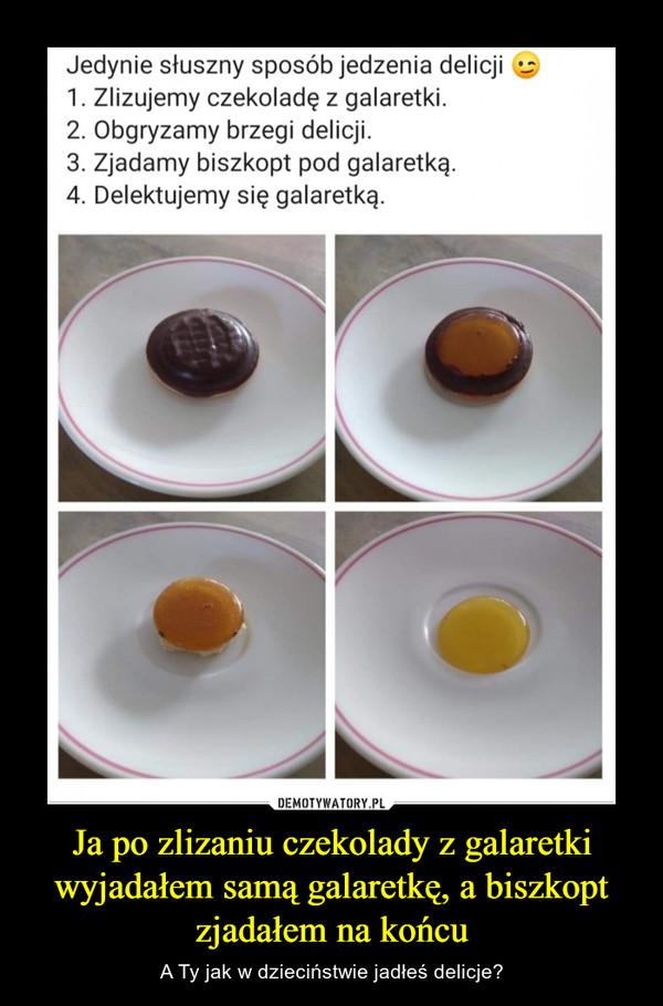 Ja po zlizaniu czekolady z galaretki wyjadałem samą galaretkę, a biszkopt zjadałem na końcu – A Ty jak w dzieciństwie jadłeś delicje?