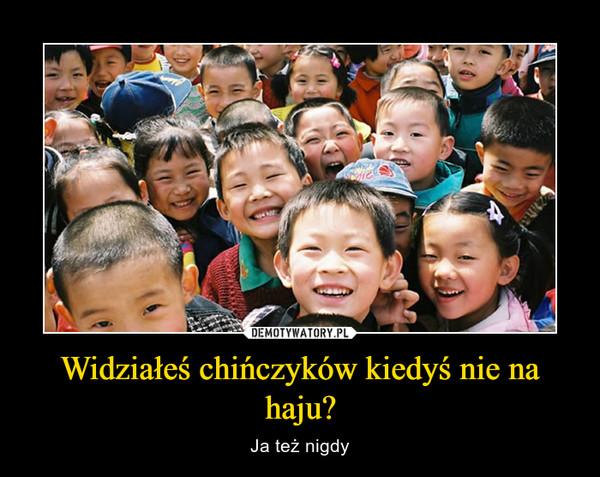 Widziałeś chińczyków kiedyś nie na haju? – Ja też nigdy