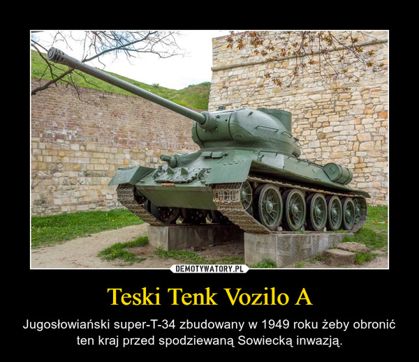 Teski Tenk Vozilo A – Jugosłowiański super-T-34 zbudowany w 1949 roku żeby obronić ten kraj przed spodziewaną Sowiecką inwazją.