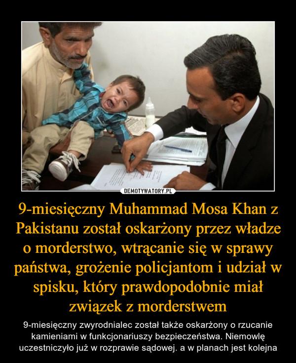 9-miesięczny Muhammad Mosa Khan z Pakistanu został oskarżony przez władze o morderstwo, wtrącanie się w sprawy państwa, grożenie policjantom i udział w spisku, który prawdopodobnie miał związek z morderstwem – 9-miesięczny zwyrodnialec został także oskarżony o rzucanie kamieniami w funkcjonariuszy bezpieczeństwa. Niemowlę uczestniczyło już w rozprawie sądowej. a w planach jest kolejna