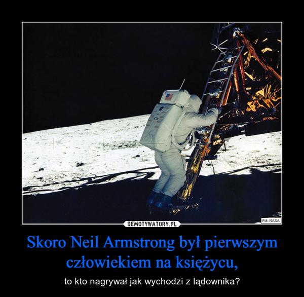 Skoro Neil Armstrong był pierwszym człowiekiem na księżycu, – to kto nagrywał jak wychodzi z lądownika?