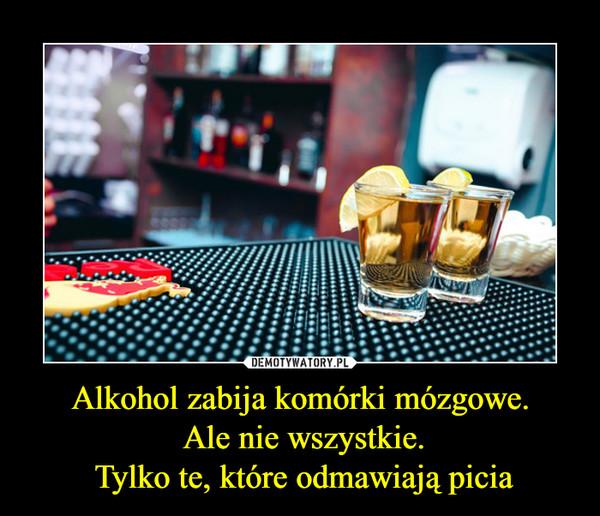 Alkohol zabija komórki mózgowe. Ale nie wszystkie. Tylko te, które odmawiają picia –