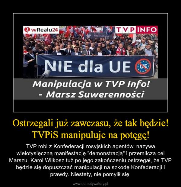 """Ostrzegali już zawczasu, że tak będzie! TVPiS manipuluje na potęgę! – TVP robi z Konfederacji rosyjskich agentów, nazywa wielotysięczną manifestację """"demonstracją"""" i przemilcza cel Marszu. Karol Wilkosz tuż po jego zakończeniu ostrzegał, że TVP będzie się dopuszczać manipulacji na szkodę Konfederacji i prawdy. Niestety, nie pomylił się."""