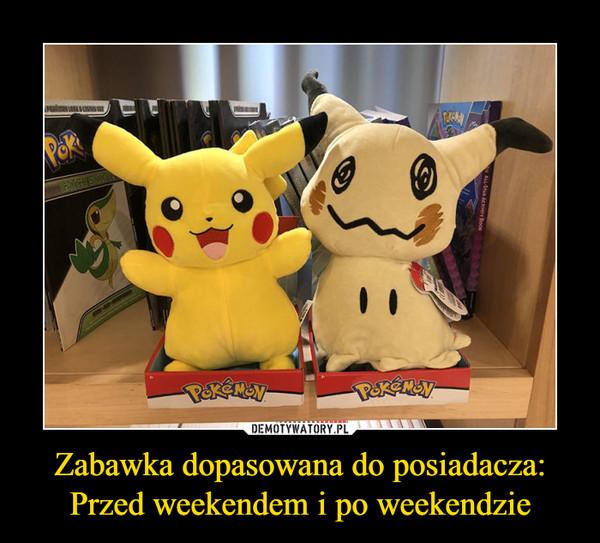 Zabawka dopasowana do posiadacza:Przed weekendem i po weekendzie –