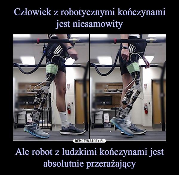 Ale robot z ludzkimi kończynami jest absolutnie przerażający –