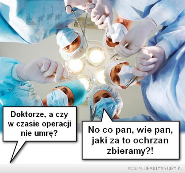 Nadzieja uczy... –  Doktorze, a czyw czasie operacjinie umrę?|jaki za to ochrzanNo co pan, wie pan,zbieramy?!
