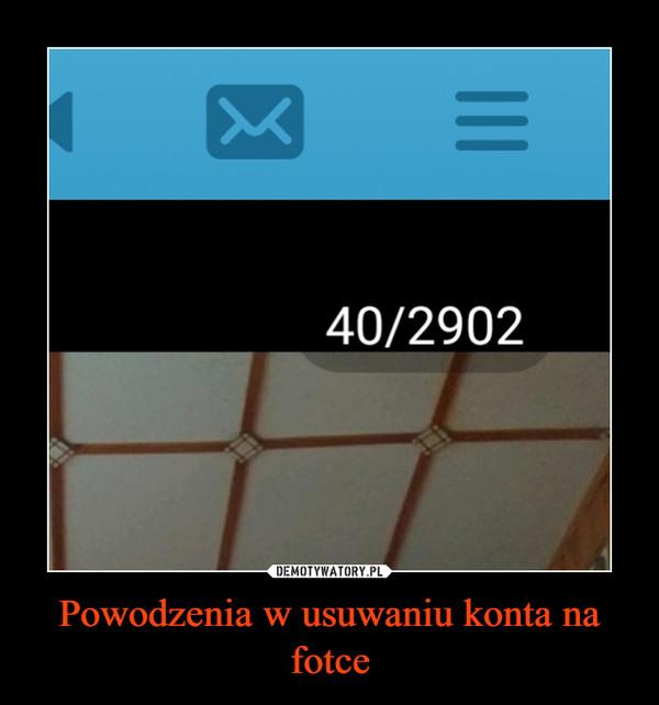 Powodzenia w usuwaniu konta na fotce –